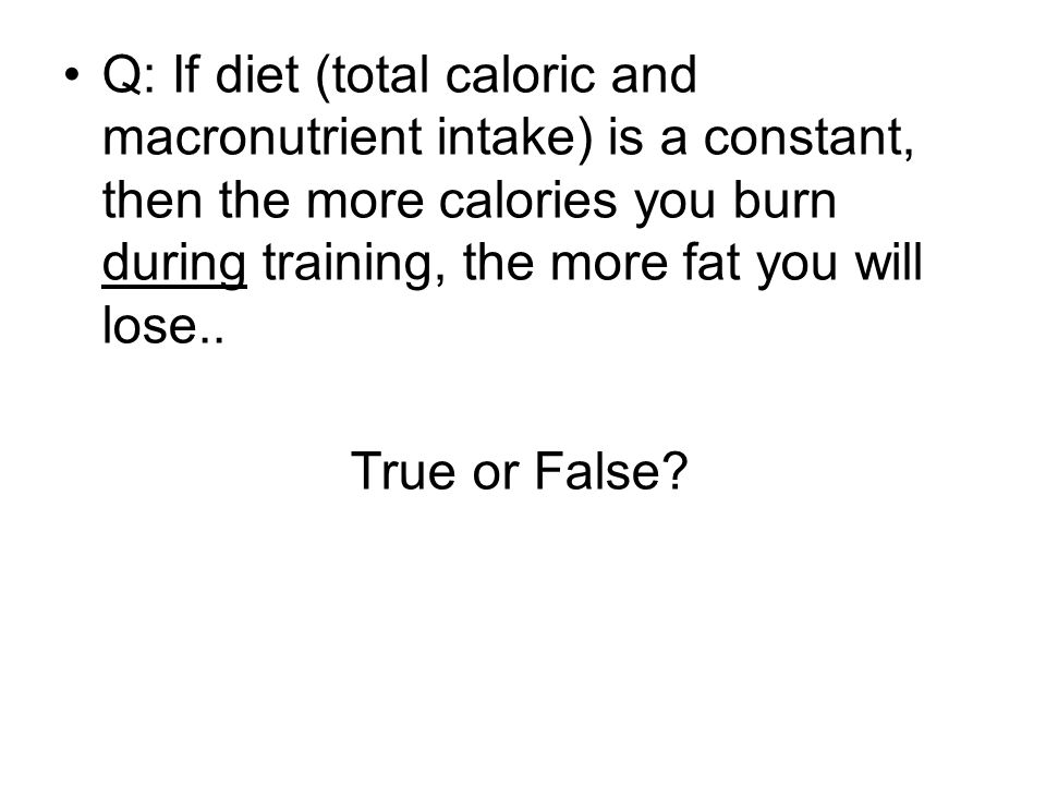 Q: If diet (total caloric and macronutrient intake) is a constant, then the more calories you burn during training, the more fat you will lose..