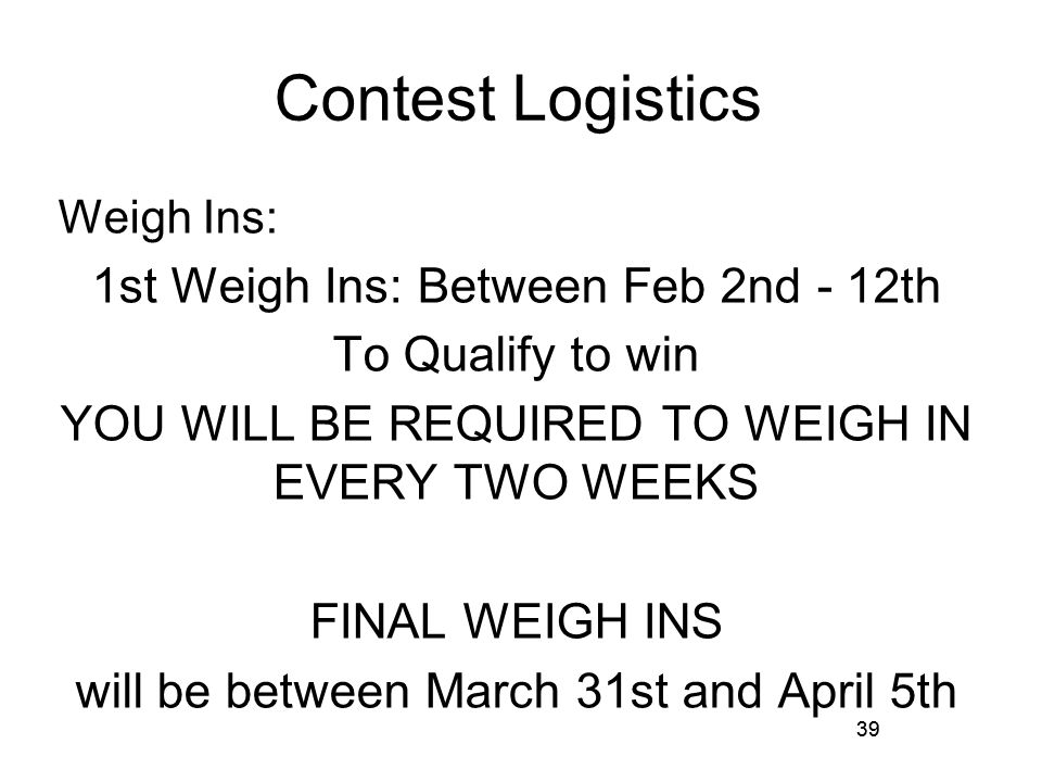39 Contest Logistics Weigh Ins: 1st Weigh Ins: Between Feb 2nd - 12th To Qualify to win YOU WILL BE REQUIRED TO WEIGH IN EVERY TWO WEEKS FINAL WEIGH INS will be between March 31st and April 5th 39