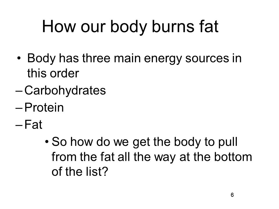 6 How our body burns fat Body has three main energy sources in this order –Carbohydrates –Protein –Fat So how do we get the body to pull from the fat all the way at the bottom of the list.