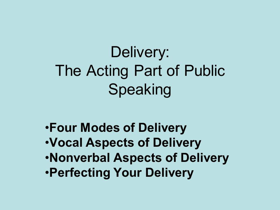 Delivery: The Acting Part of Public Speaking Four Modes of Delivery Vocal Aspects of Delivery Nonverbal Aspects of Delivery Perfecting Your Delivery