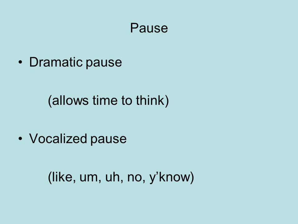 Pause Dramatic pause (allows time to think) Vocalized pause (like, um, uh, no, yknow)