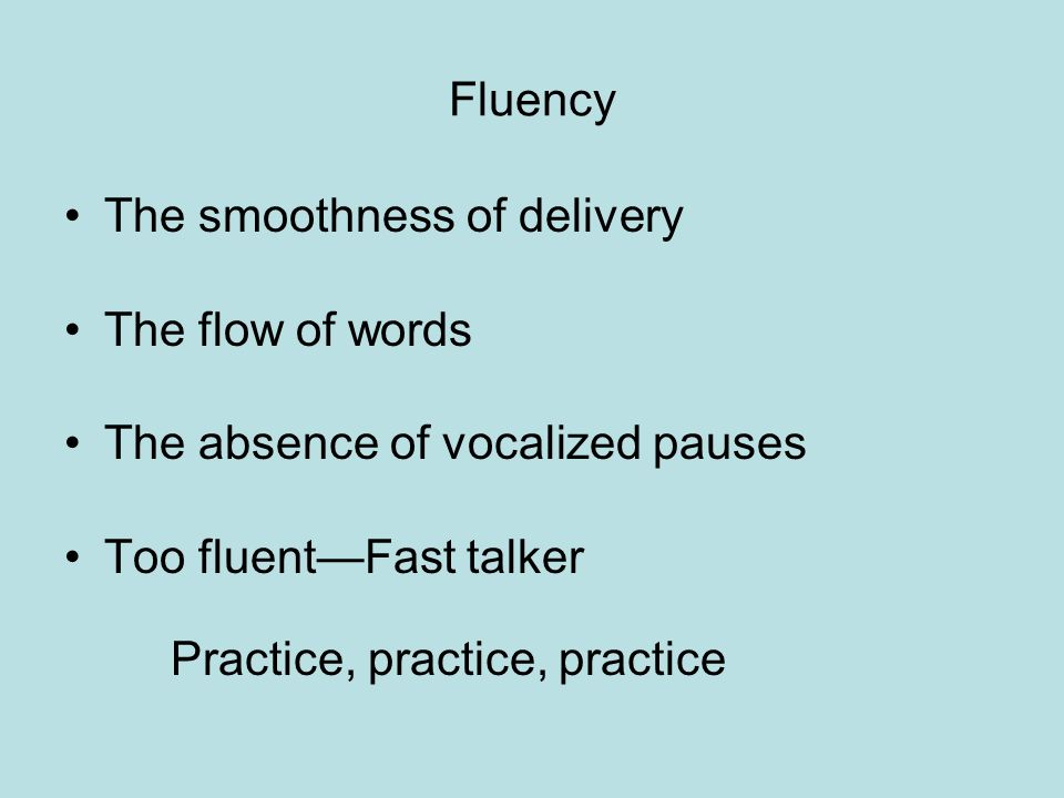 Fluency The smoothness of delivery The flow of words The absence of vocalized pauses Too fluentFast talker Practice, practice, practice