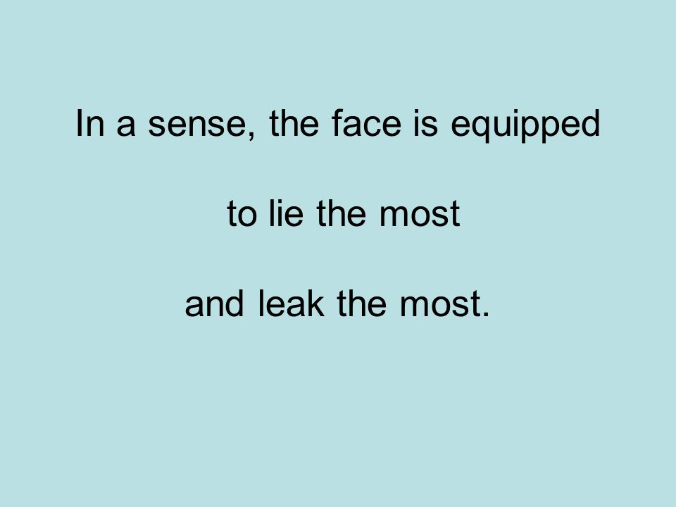 In a sense, the face is equipped to lie the most and leak the most.