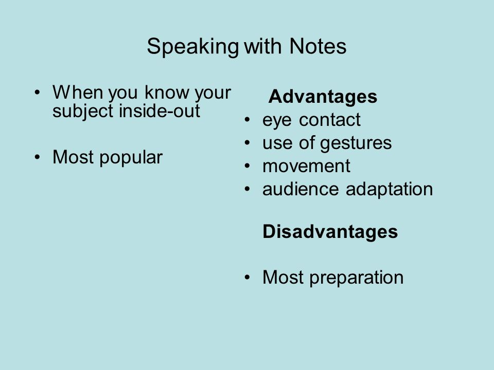 Speaking with Notes When you know your subject inside-out Most popular Advantages eye contact use of gestures movement audience adaptation Disadvantages Most preparation
