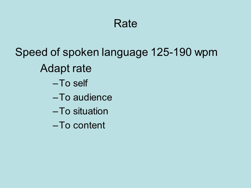 Rate Speed of spoken language 125-190 wpm Adapt rate –To self –To audience –To situation –To content