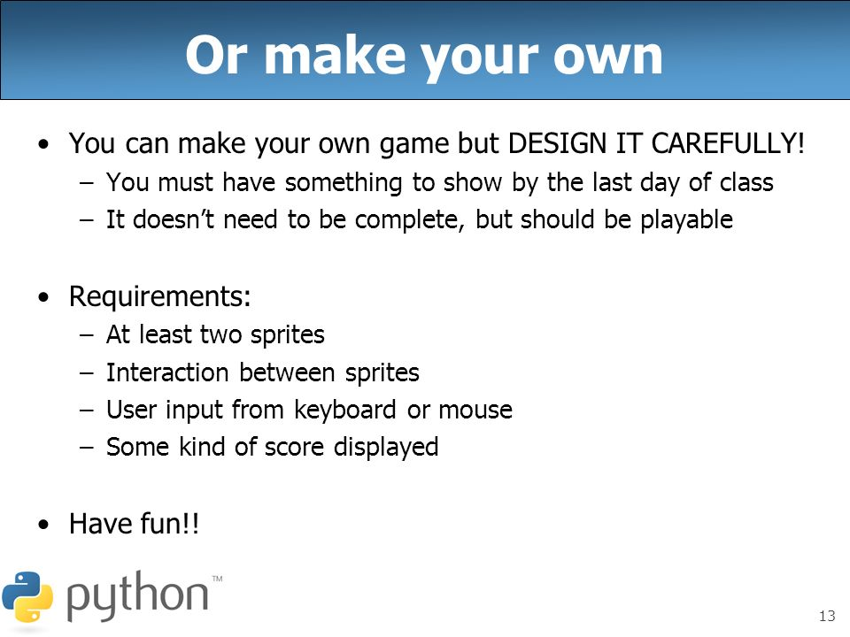 13 Or make your own You can make your own game but DESIGN IT CAREFULLY! –You must have something to show by the last day of class –It doesnt need to b