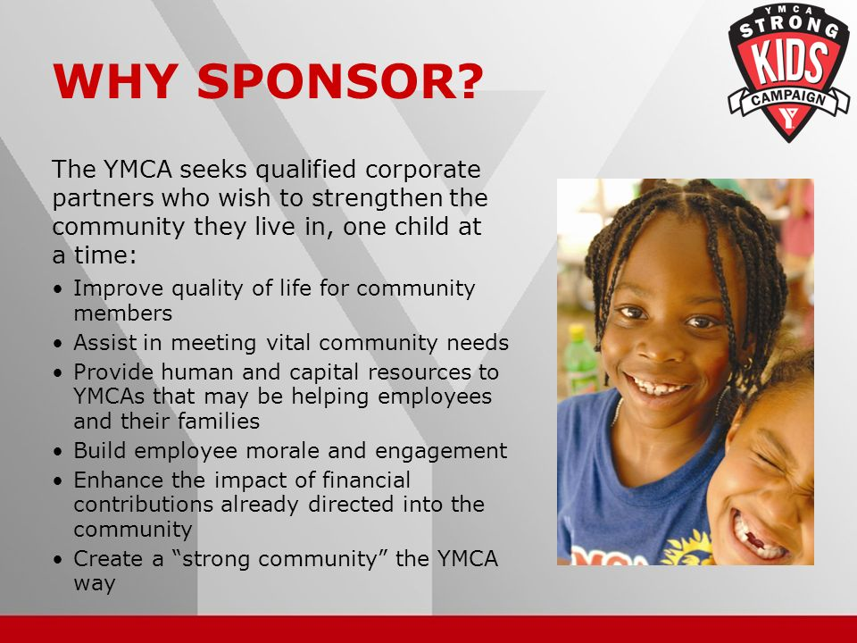 12 WHY SPONSOR? The YMCA seeks qualified corporate partners who wish to strengthen the community they live in, one child at a time: Improve quality of