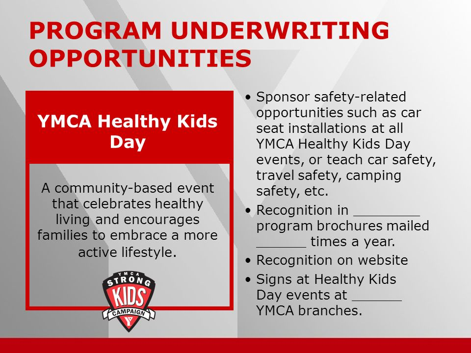 15 PROGRAM UNDERWRITING OPPORTUNITIES Sponsor safety-related opportunities such as car seat installations at all YMCA Healthy Kids Day events, or teach car safety, travel safety, camping safety, etc.