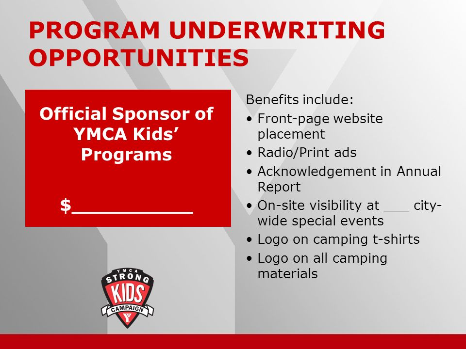 16 PROGRAM UNDERWRITING OPPORTUNITIES Benefits include: Front-page website placement Radio/Print ads Acknowledgement in Annual Report On-site visibility at ___ city- wide special events Logo on camping t-shirts Logo on all camping materials Official Sponsor of YMCA Kids Programs $__________