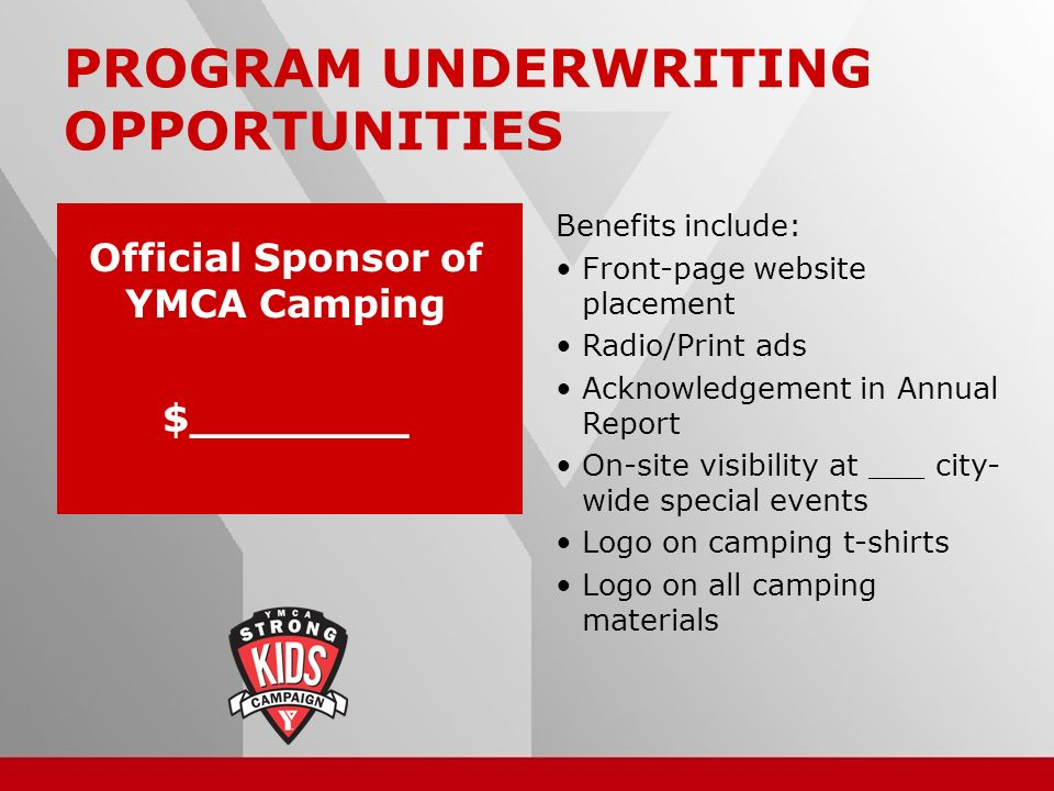 18 PROGRAM UNDERWRITING OPPORTUNITIES Benefits include: Front-page website placement Radio/Print ads Acknowledgement in Annual Report On-site visibility at ___ city- wide special events Logo on camping t-shirts Logo on all camping materials Official Sponsor of YMCA Camping $________