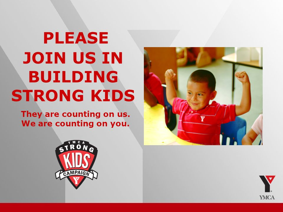 20 PLEASE JOIN US IN BUILDING STRONG KIDS They are counting on us. We are counting on you.