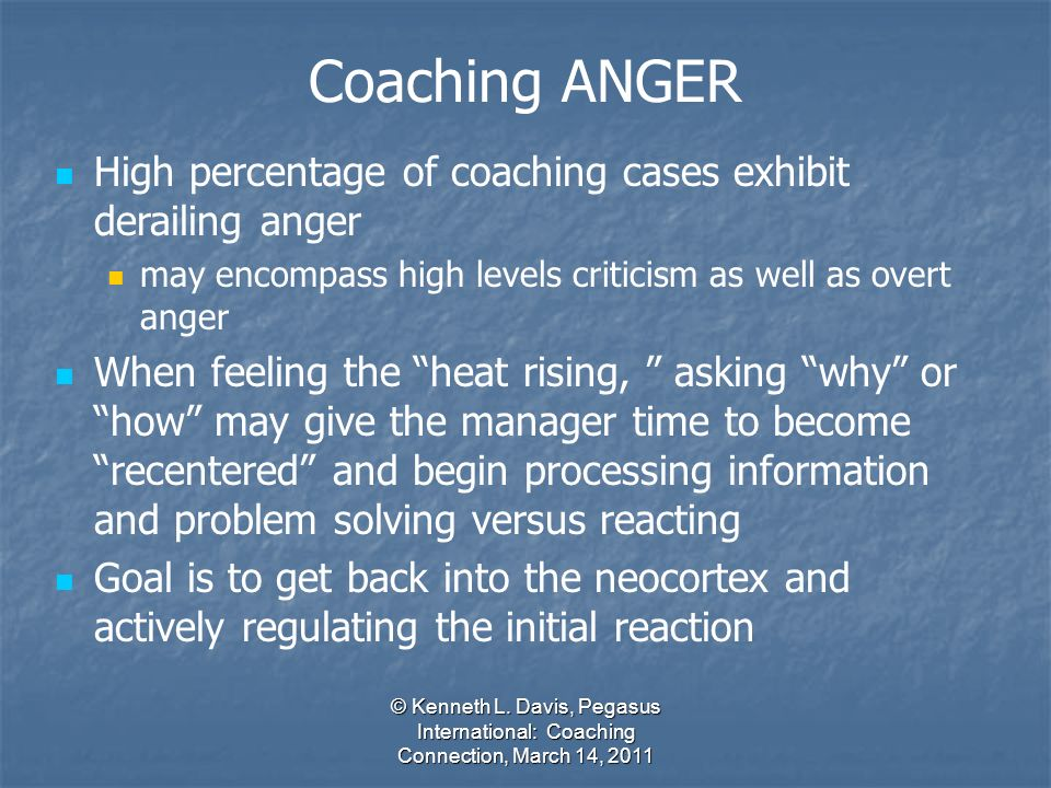 © Kenneth L. Davis, Pegasus International: Coaching Connection, March 14, 2011 High percentage of coaching cases exhibit derailing anger may encompass
