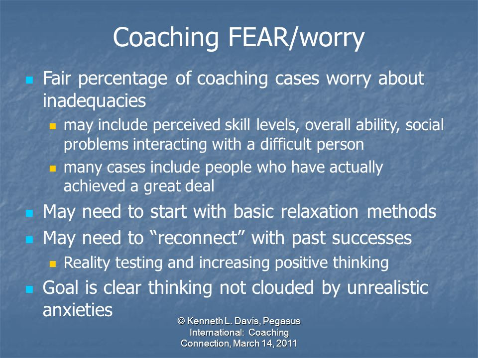 © Kenneth L. Davis, Pegasus International: Coaching Connection, March 14, 2011 Fair percentage of coaching cases worry about inadequacies may include