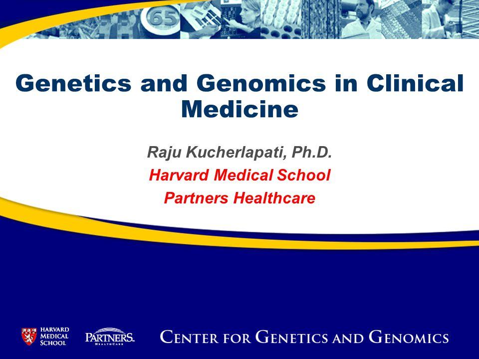 Raju Kucherlapati, Ph.D. Harvard Medical School Partners Healthcare Genetics and Genomics in Clinical Medicine