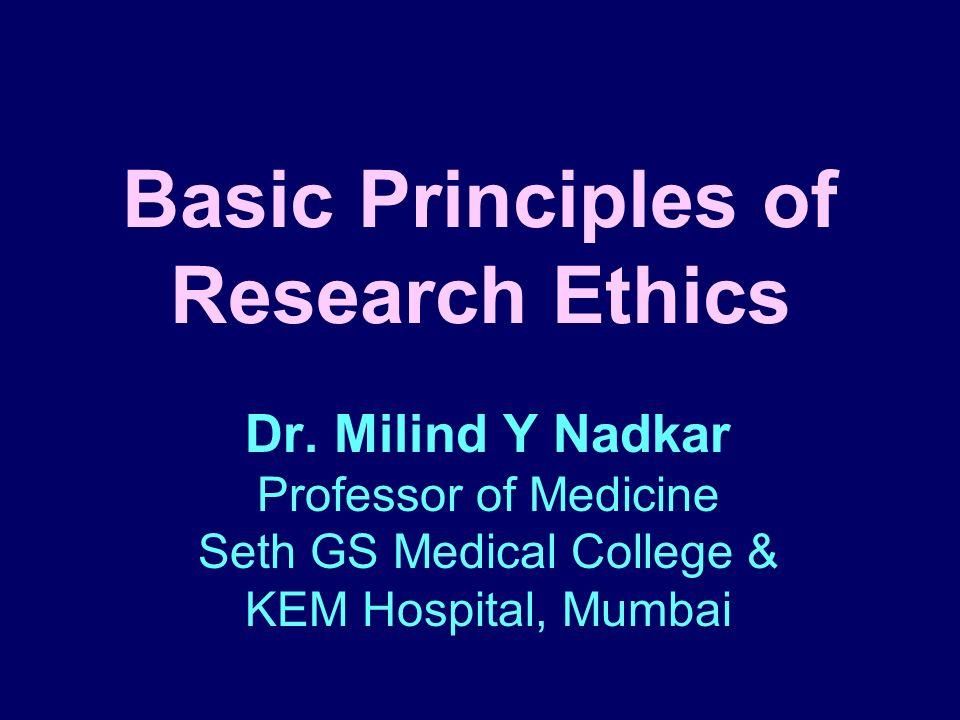 Basic Principles of Research Ethics Dr. Milind Y Nadkar Professor of Medicine Seth GS Medical College & KEM Hospital, Mumbai