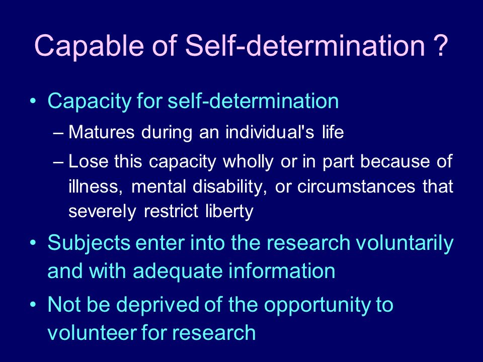 Capable of Self-determination ? Capacity for self-determination –Matures during an individual's life –Lose this capacity wholly or in part because of