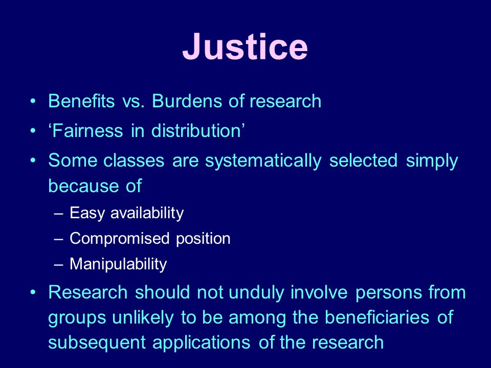 Justice Benefits vs. Burdens of research Fairness in distribution Some classes are systematically selected simply because of –Easy availability –Compr
