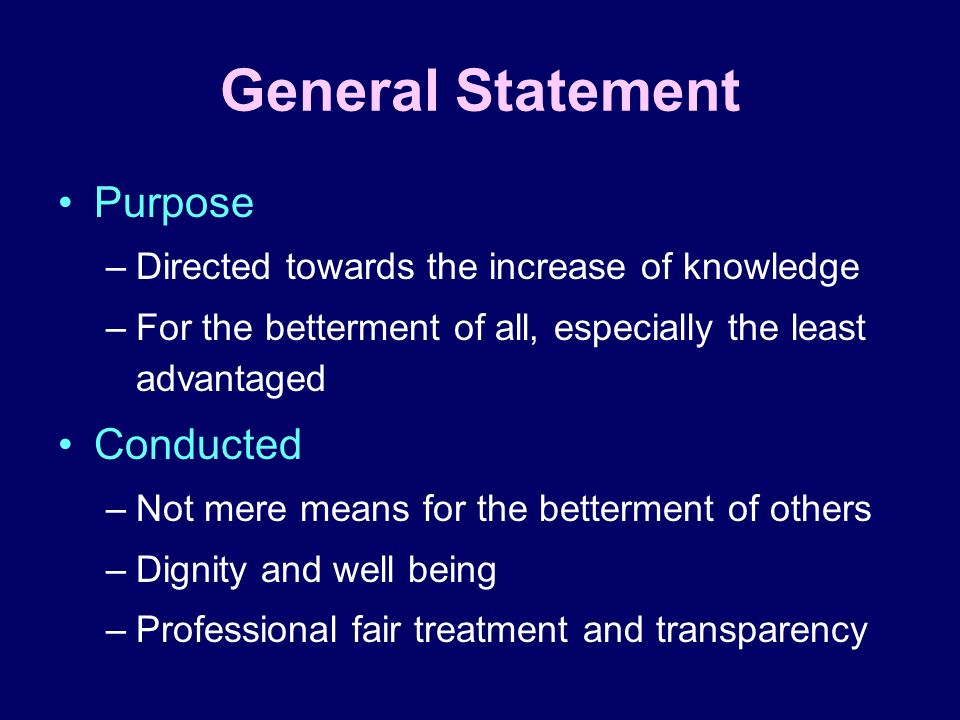 General Statement Purpose –Directed towards the increase of knowledge –For the betterment of all, especially the least advantaged Conducted –Not mere