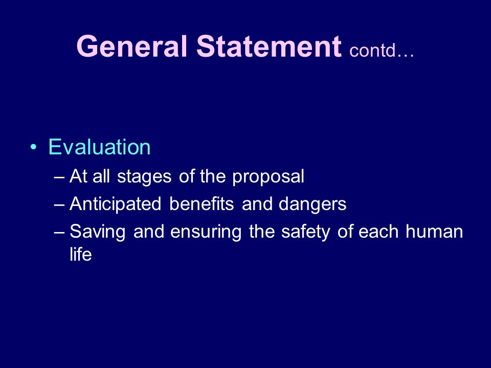 General Statement contd… Evaluation –At all stages of the proposal –Anticipated benefits and dangers –Saving and ensuring the safety of each human lif