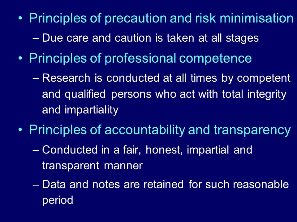Principles of precaution and risk minimisation –Due care and caution is taken at all stages Principles of professional competence –Research is conduct