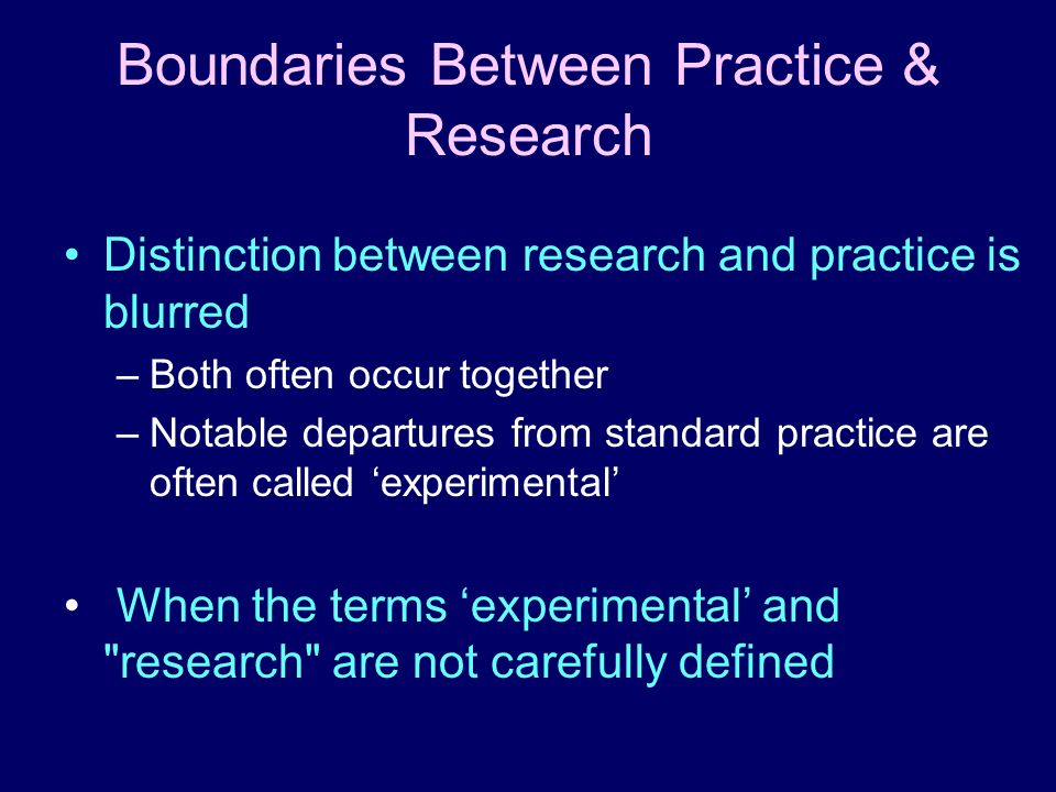 Boundaries Between Practice & Research Distinction between research and practice is blurred –Both often occur together –Notable departures from standa