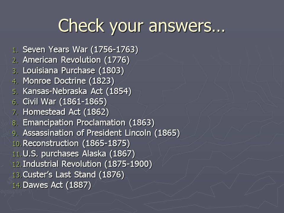 Check your answers… 1. Seven Years War (1756-1763) 2. American Revolution (1776) 3. Louisiana Purchase (1803) 4. Monroe Doctrine (1823) 5. Kansas-Nebr