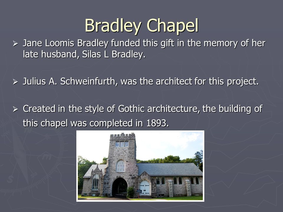 Bradley Chapel Jane Loomis Bradley funded this gift in the memory of her late husband, Silas L Bradley. Jane Loomis Bradley funded this gift in the me
