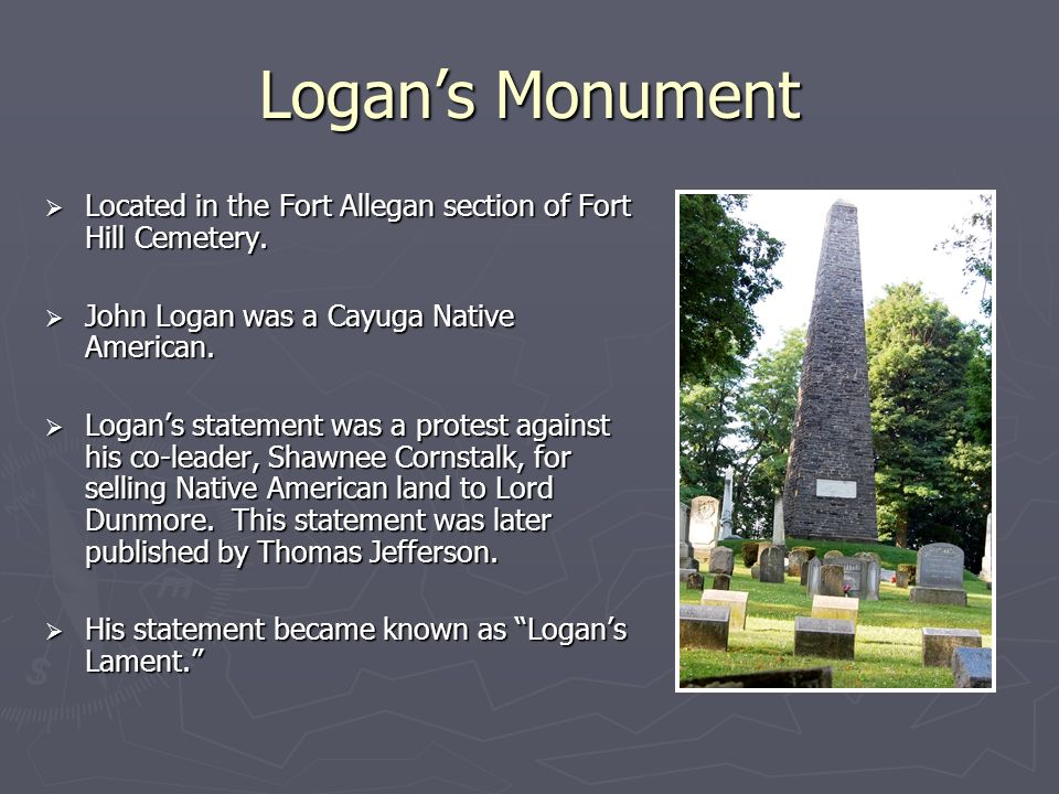 Logans Monument Located in the Fort Allegan section of Fort Hill Cemetery. Located in the Fort Allegan section of Fort Hill Cemetery. John Logan was a