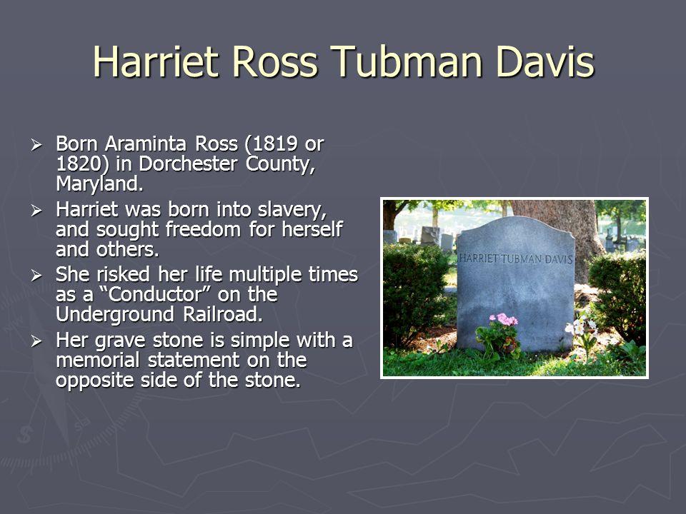 Harriet Ross Tubman Davis Born Araminta Ross (1819 or 1820) in Dorchester County, Maryland. Born Araminta Ross (1819 or 1820) in Dorchester County, Ma