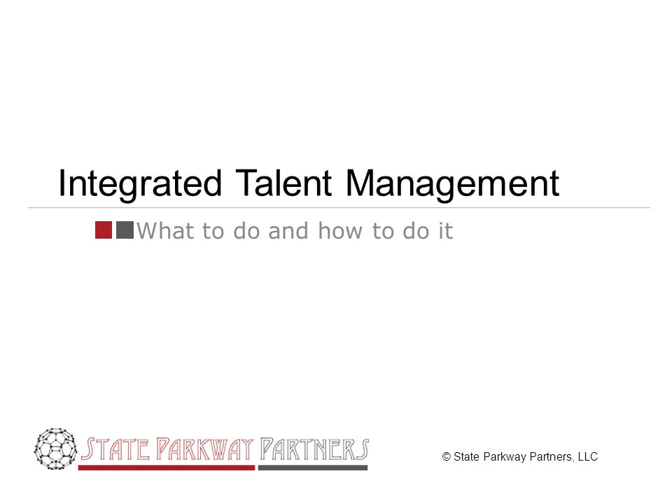 © State Parkway Partners, LLC Integrated Talent Management What to do and how to do it