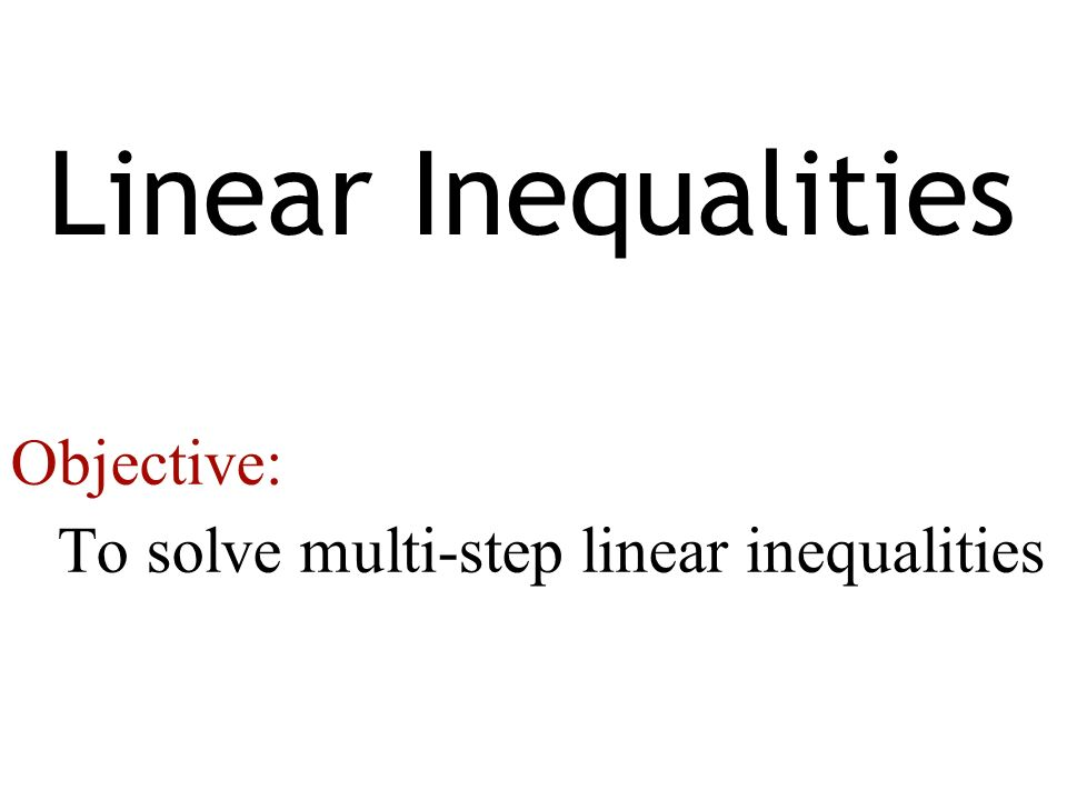 Linear Inequalities Objective: To solve multi-step linear inequalities