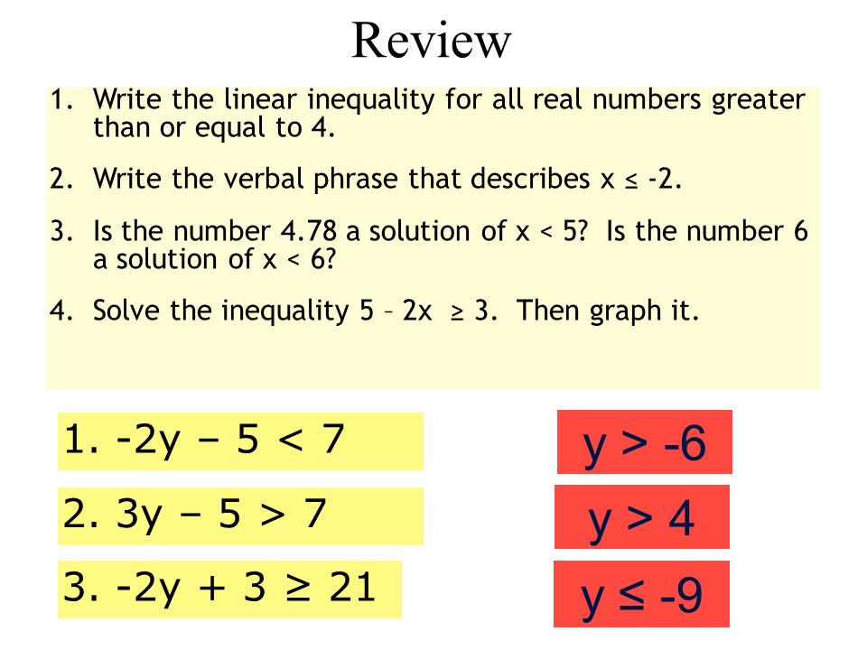 Review 1.Write the linear inequality for all real numbers greater than or equal to 4. 2.Write the verbal phrase that describes x -2. 3.Is the number 4