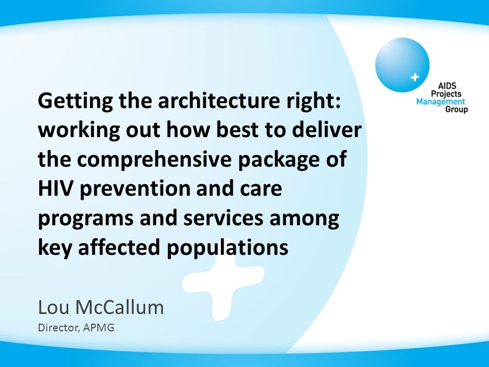 Getting the architecture right: working out how best to deliver the comprehensive package of HIV prevention and care programs and services among key affected populations Lou McCallum Director, APMG