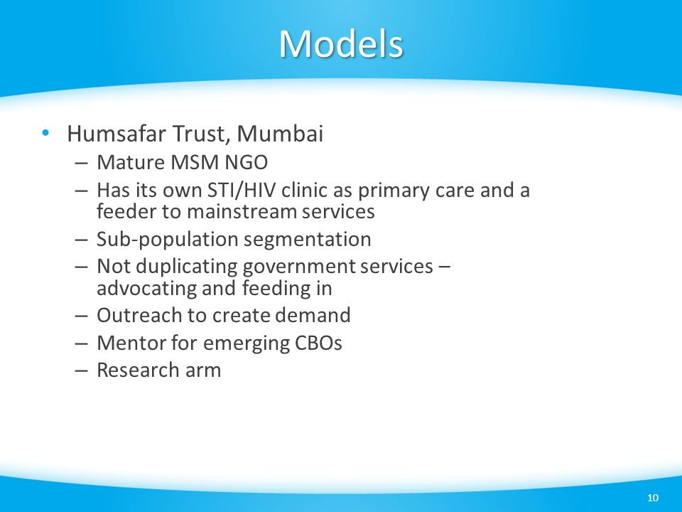 Models 10 Humsafar Trust, Mumbai – Mature MSM NGO – Has its own STI/HIV clinic as primary care and a feeder to mainstream services – Sub-population segmentation – Not duplicating government services – advocating and feeding in – Outreach to create demand – Mentor for emerging CBOs – Research arm