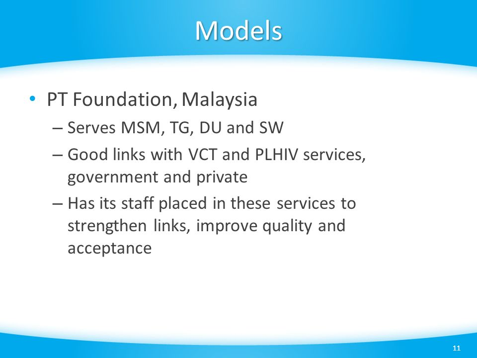 Models 11 PT Foundation, Malaysia – Serves MSM, TG, DU and SW – Good links with VCT and PLHIV services, government and private – Has its staff placed