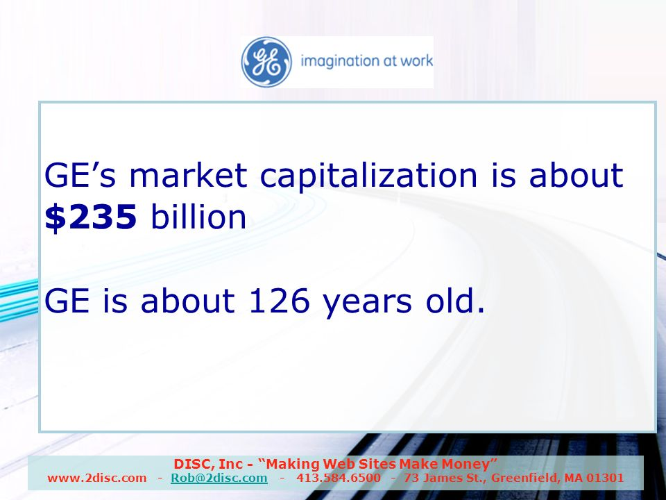 DISC, Inc - Making Web Sites Make Money www.2disc.com - Rob@2disc.com - 413.584.6500 - 73 James St., Greenfield, MA 01301Rob@2disc.com GE GEs market capitalization is about $235 billion GE is about 126 years old.