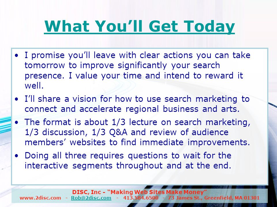 DISC, Inc - Making Web Sites Make Money www.2disc.com - Rob@2disc.com - 413.584.6500 - 73 James St., Greenfield, MA 01301Rob@2disc.com What Youll Get Today I promise youll leave with clear actions you can take tomorrow to improve significantly your search presence.