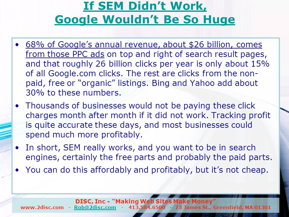 DISC, Inc - Making Web Sites Make Money www.2disc.com - Rob@2disc.com - 413.584.6500 - 73 James St., Greenfield, MA 01301Rob@2disc.com If SEM Didnt Work, Google Wouldnt Be So Huge 68% of Googles annual revenue, about $26 billion, comes from those PPC ads on top and right of search result pages, and that roughly 26 billion clicks per year is only about 15% of all Google.com clicks.