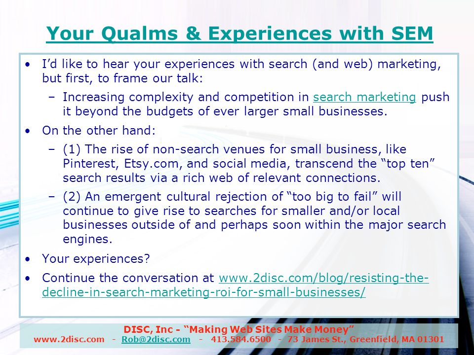 DISC, Inc - Making Web Sites Make Money www.2disc.com - Rob@2disc.com - 413.584.6500 - 73 James St., Greenfield, MA 01301Rob@2disc.com Your Qualms & Experiences with SEM Id like to hear your experiences with search (and web) marketing, but first, to frame our talk: –Increasing complexity and competition in search marketing push it beyond the budgets of ever larger small businesses.search marketing On the other hand: –(1) The rise of non-search venues for small business, like Pinterest, Etsy.com, and social media, transcend the top ten search results via a rich web of relevant connections.