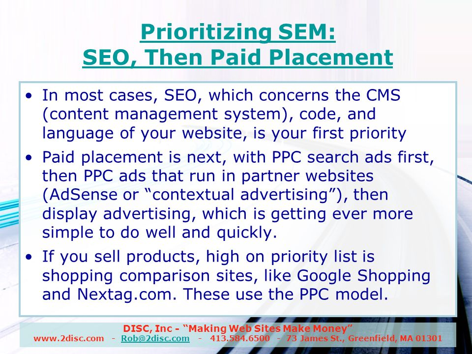 DISC, Inc - Making Web Sites Make Money www.2disc.com - Rob@2disc.com - 413.584.6500 - 73 James St., Greenfield, MA 01301Rob@2disc.com Prioritizing SEM: SEO, Then Paid Placement In most cases, SEO, which concerns the CMS (content management system), code, and language of your website, is your first priority Paid placement is next, with PPC search ads first, then PPC ads that run in partner websites (AdSense or contextual advertising), then display advertising, which is getting ever more simple to do well and quickly.