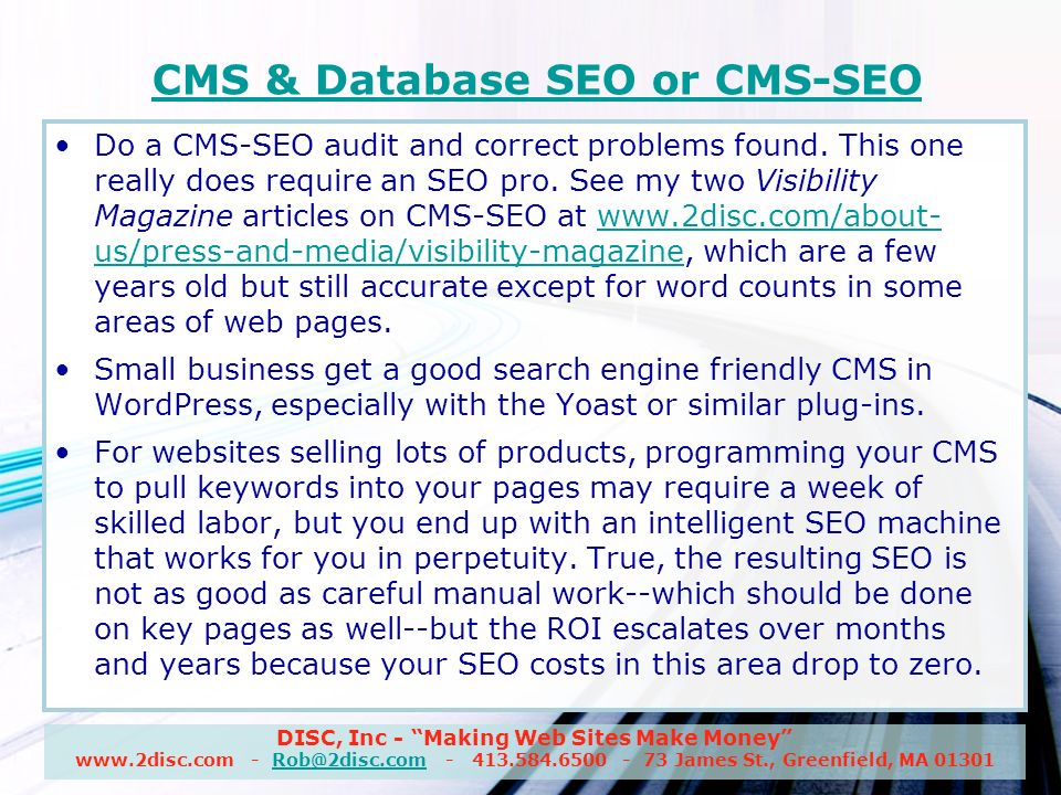 DISC, Inc - Making Web Sites Make Money www.2disc.com - Rob@2disc.com - 413.584.6500 - 73 James St., Greenfield, MA 01301Rob@2disc.com CMS & Database SEO or CMS-SEO Do a CMS-SEO audit and correct problems found.