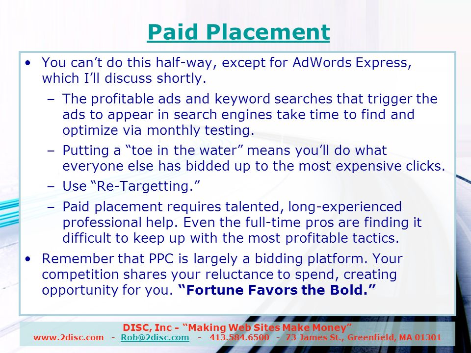 DISC, Inc - Making Web Sites Make Money www.2disc.com - Rob@2disc.com - 413.584.6500 - 73 James St., Greenfield, MA 01301Rob@2disc.com Paid Placement You cant do this half-way, except for AdWords Express, which Ill discuss shortly.