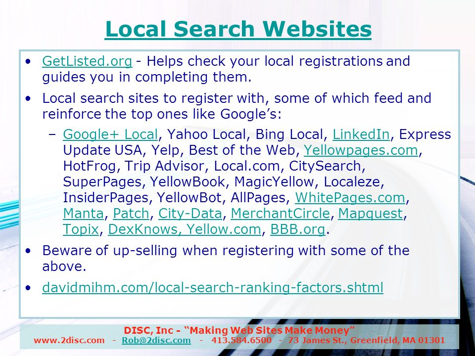 DISC, Inc - Making Web Sites Make Money www.2disc.com - Rob@2disc.com - 413.584.6500 - 73 James St., Greenfield, MA 01301Rob@2disc.com Local Search Websites GetListed.org - Helps check your local registrations and guides you in completing them.GetListed.org Local search sites to register with, some of which feed and reinforce the top ones like Googles: –Google+ Local, Yahoo Local, Bing Local, LinkedIn, Express Update USA, Yelp, Best of the Web, Yellowpages.com, HotFrog, Trip Advisor, Local.com, CitySearch, SuperPages, YellowBook, MagicYellow, Localeze, InsiderPages, YellowBot, AllPages, WhitePages.com, Manta, Patch, City-Data, MerchantCircle, Mapquest, Topix, DexKnows, Yellow.com, BBB.org.Google+ LocalLinkedInYellowpages.comWhitePages.com MantaPatchCity-DataMerchantCircleMapquest TopixDexKnows, Yellow.comBBB.org Beware of up-selling when registering with some of the above.