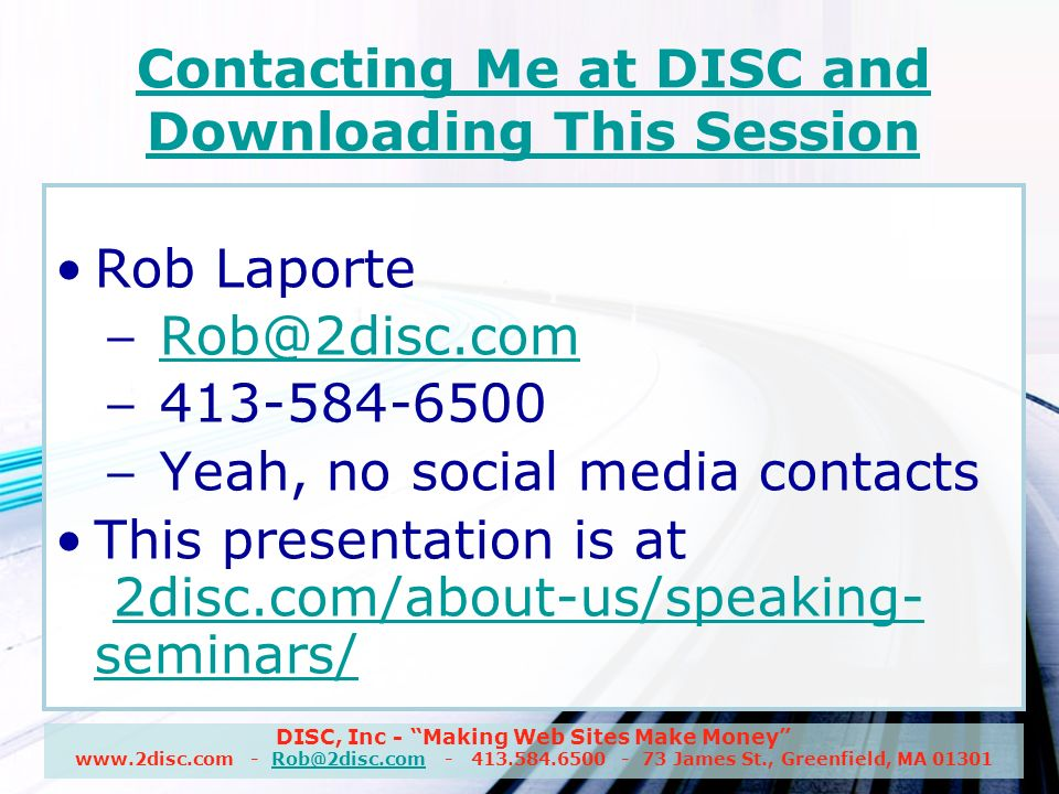 DISC, Inc - Making Web Sites Make Money www.2disc.com - Rob@2disc.com - 413.584.6500 - 73 James St., Greenfield, MA 01301Rob@2disc.com Contacting Me at DISC and Downloading This Session Rob Laporte – Rob@2disc.comRob@2disc.com – 413-584-6500 – Yeah, no social media contacts This presentation is at 2disc.com/about-us/speaking- seminars/2disc.com/about-us/speaking- seminars/