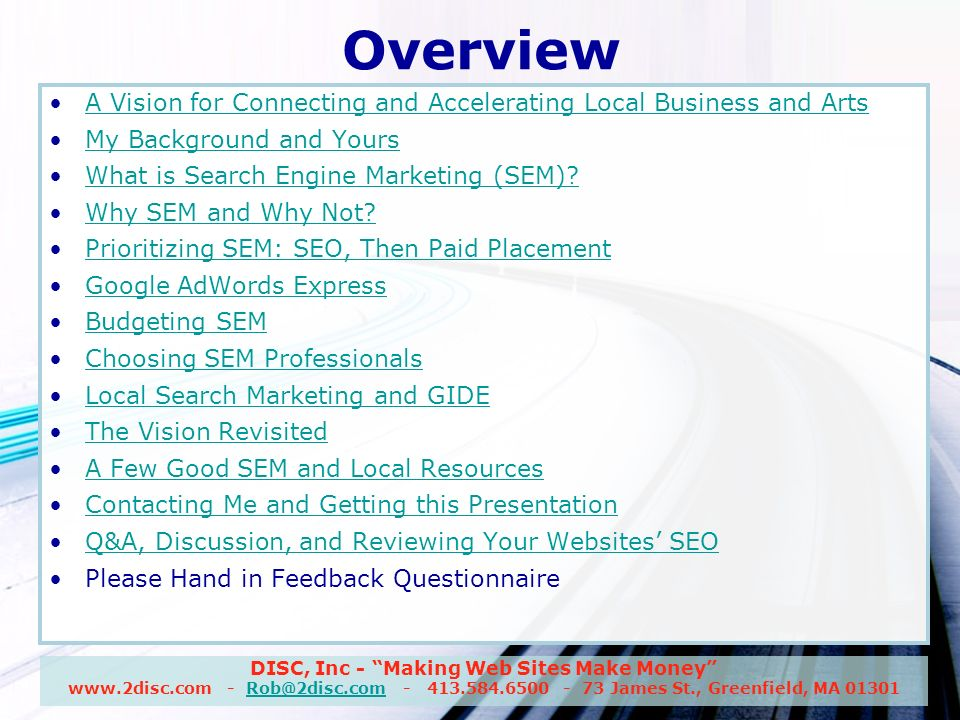 DISC, Inc - Making Web Sites Make Money www.2disc.com - Rob@2disc.com - 413.584.6500 - 73 James St., Greenfield, MA 01301Rob@2disc.com Overview A Vision for Connecting and Accelerating Local Business and Arts My Background and Yours What is Search Engine Marketing (SEM).