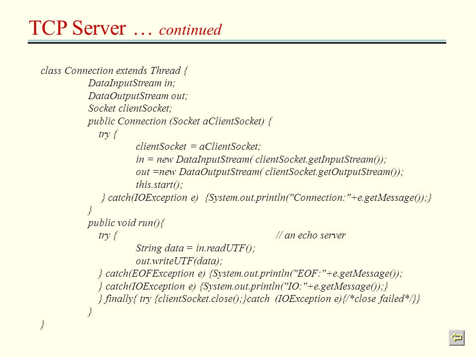 TCP Server … continued class Connection extends Thread { DataInputStream in; DataOutputStream out; Socket clientSocket; public Connection (Socket aCli