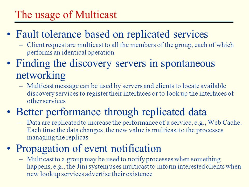 The usage of Multicast Fault tolerance based on replicated services –Client request are multicast to all the members of the group, each of which perfo
