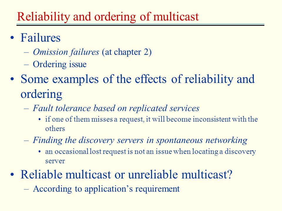 Reliability and ordering of multicast Failures –Omission failures (at chapter 2) –Ordering issue Some examples of the effects of reliability and order