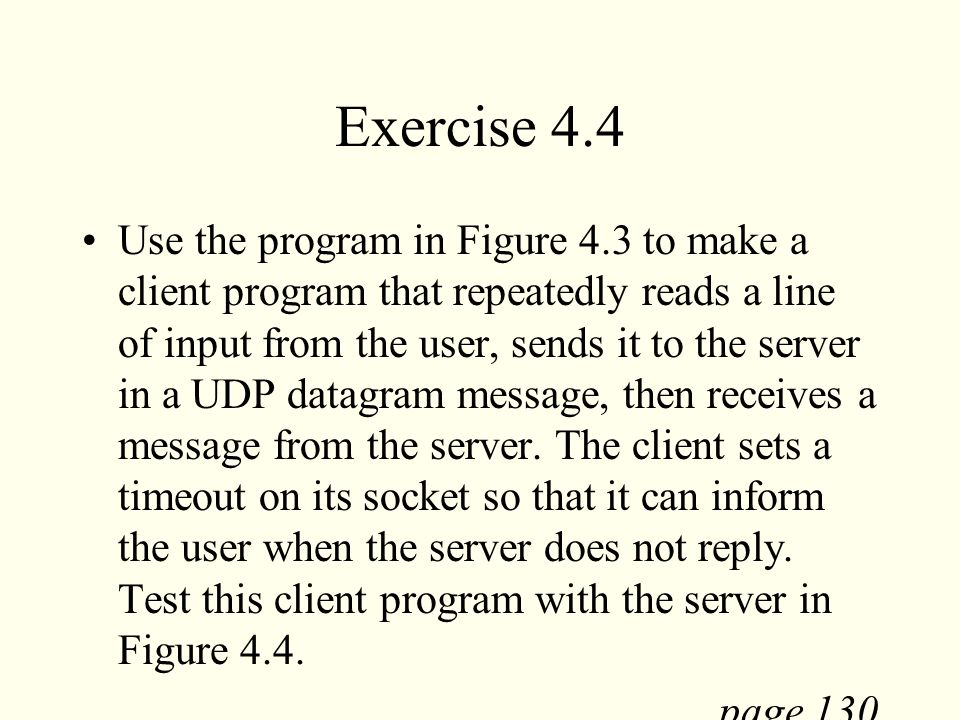 Exercise 4.4 Use the program in Figure 4.3 to make a client program that repeatedly reads a line of input from the user, sends it to the server in a U