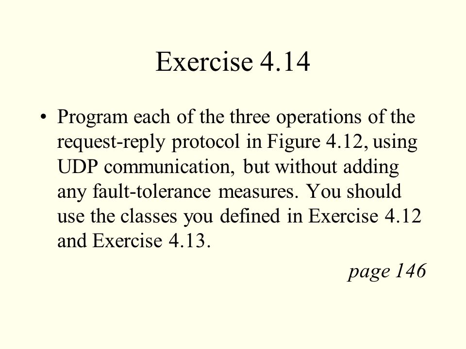 Exercise 4.14 Program each of the three operations of the request-reply protocol in Figure 4.12, using UDP communication, but without adding any fault